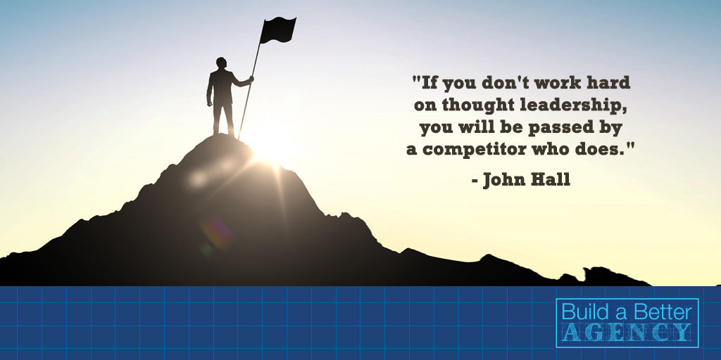 """If you don't work hard on thought leadership, you will be passed by a competitor who does."" - John Hall"