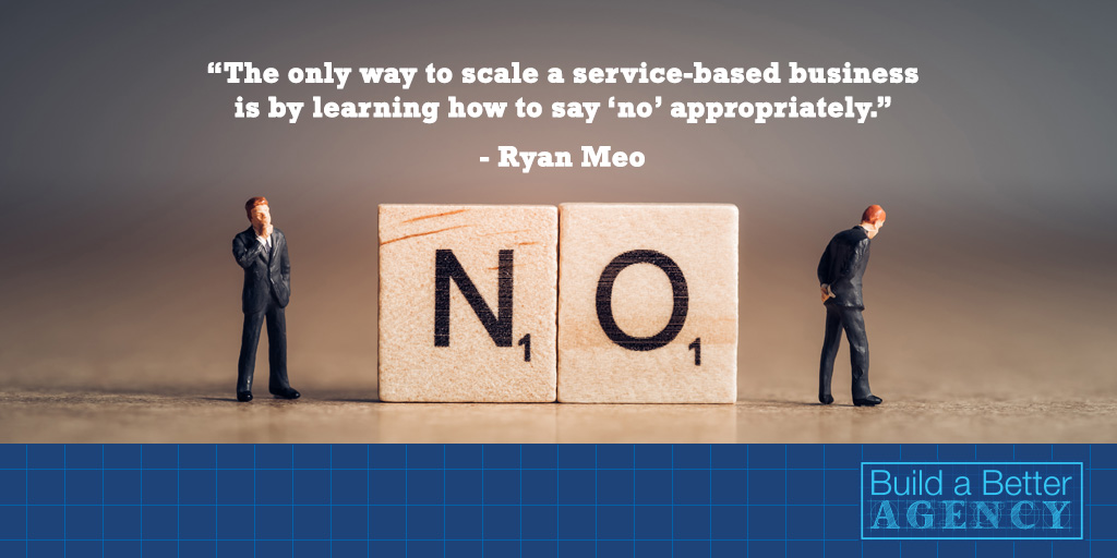 """The only way to scale a service-based business is by learning how to say 'no' appropriately."" - Ryan Meo"
